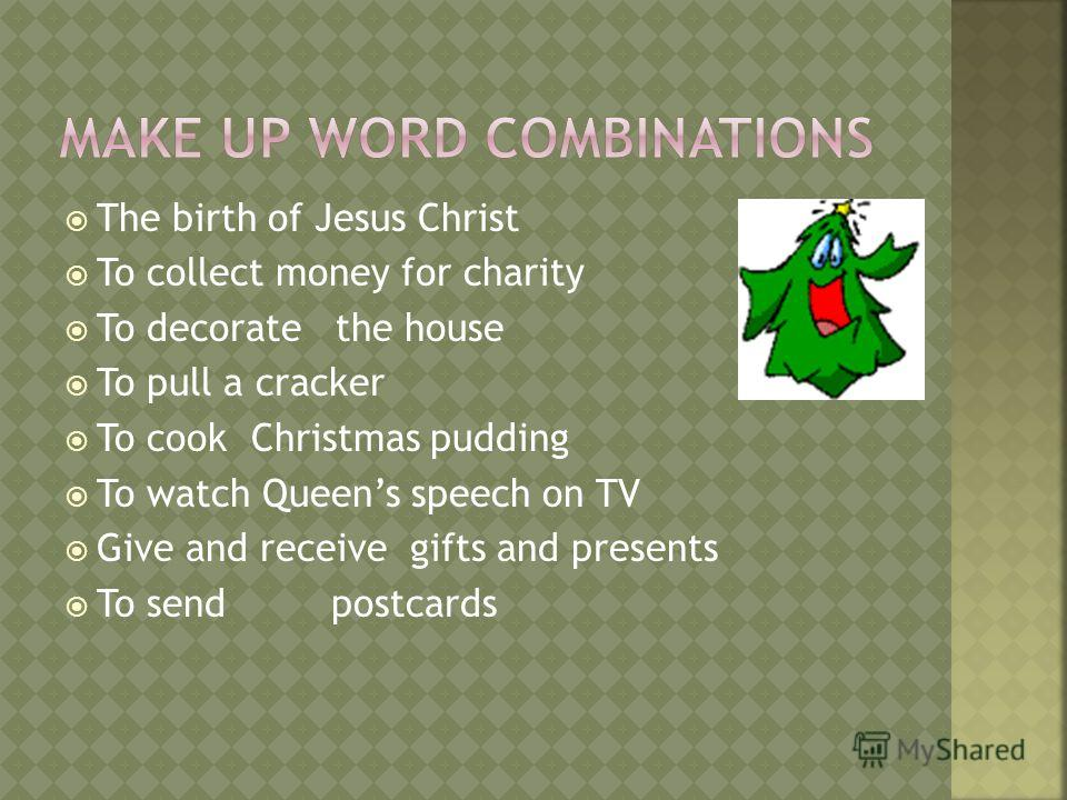 The birth of Jesus Christ To collect money for charity To decorate the house To pull a cracker To cook Christmas pudding To watch Queens speech on TV Give and receive gifts and presents To send postcards