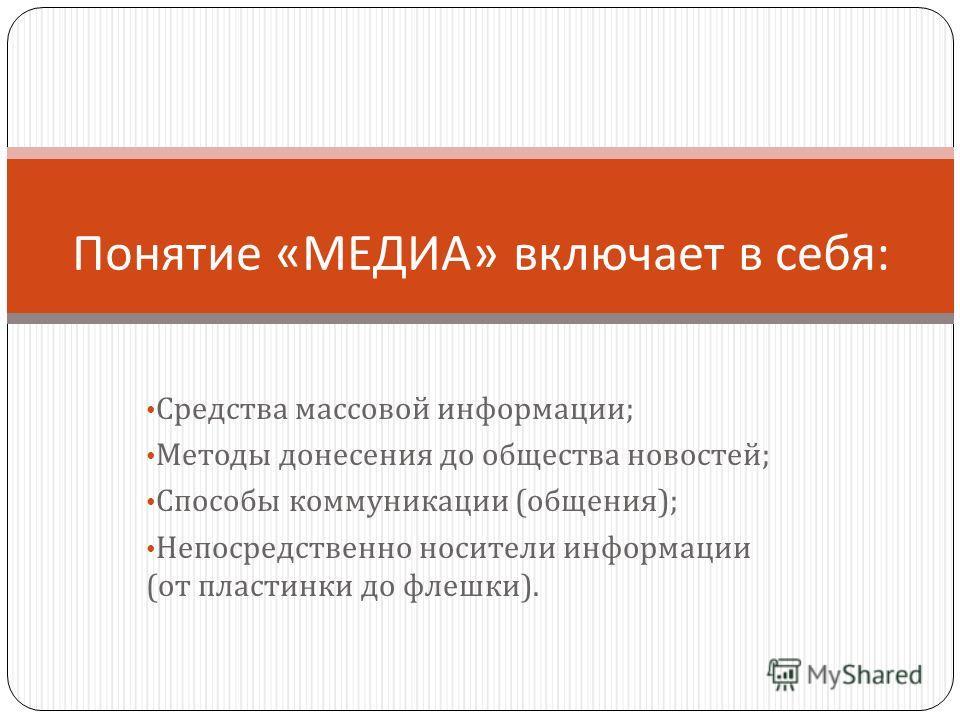 Средства массовой информации ; Методы донесения до общества новостей ; Способы коммуникации ( общения ); Непосредственно носители информации ( от пластинки до флешки ). Понятие « МЕДИА » включает в себя :