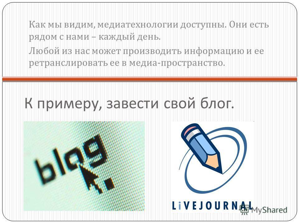 К примеру, завести свой блог. Как мы видим, медиатехнологии доступны. Они есть рядом с нами – каждый день. Любой из нас может производить информацию и ее ретранслировать ее в медиа - пространство.