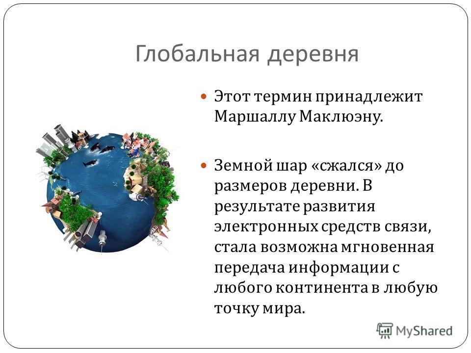 Глобальная деревня Этот термин принадлежит Маршаллу Маклюэну. Земной шар « сжался » до размеров деревни. В результате развития электронных средств связи, стала возможна мгновенная передача информации с любого континента в любую точку мира.
