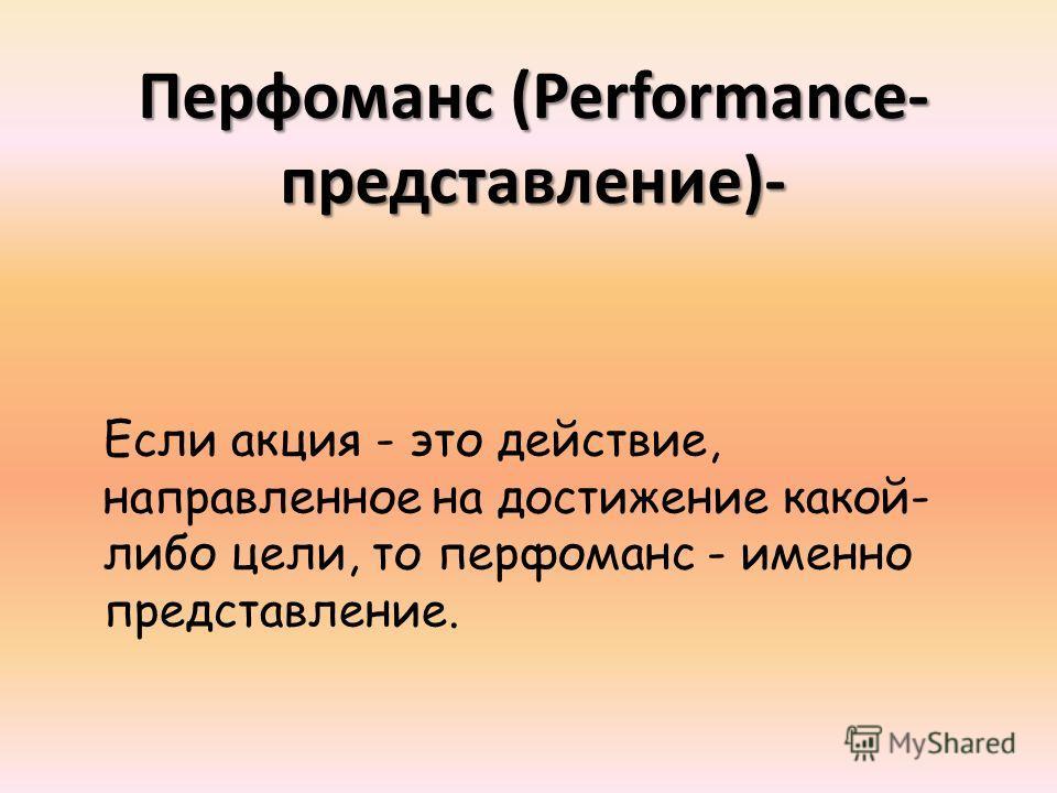 Перфоманс (Performance- представление)- Если акция - это действие, направленное на достижение какой- либо цели, то перфоманс - именно представление.