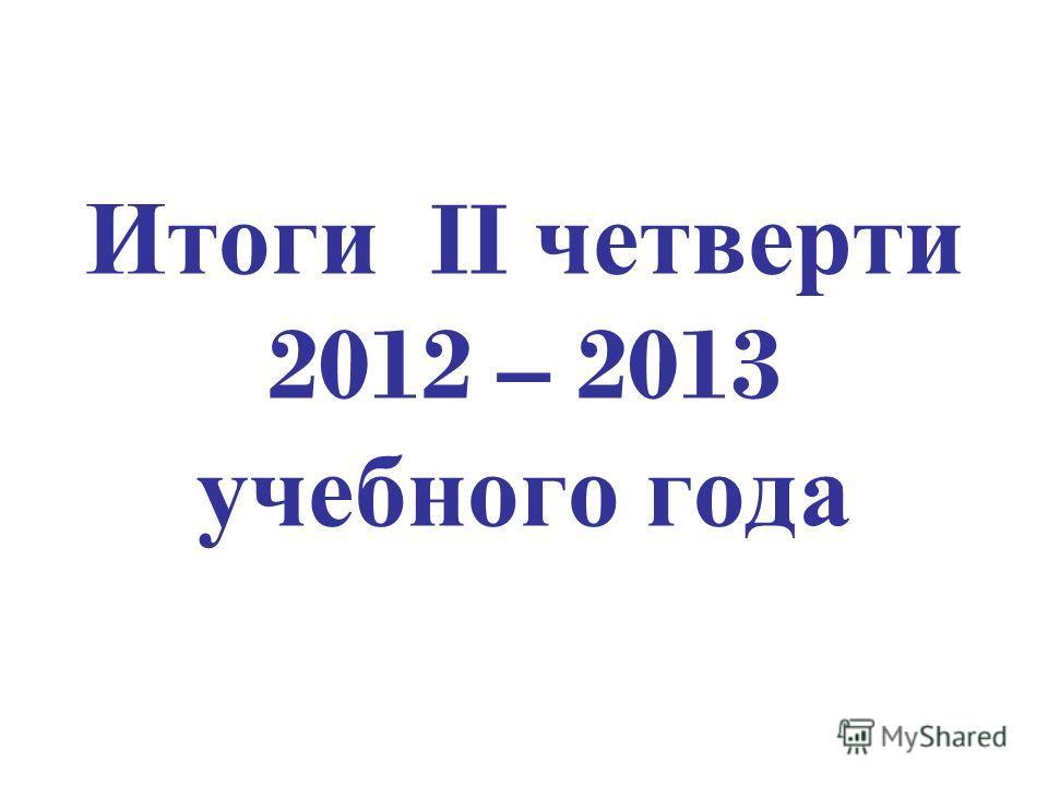 Итоги II четверти 2012 – 2013 учебного года