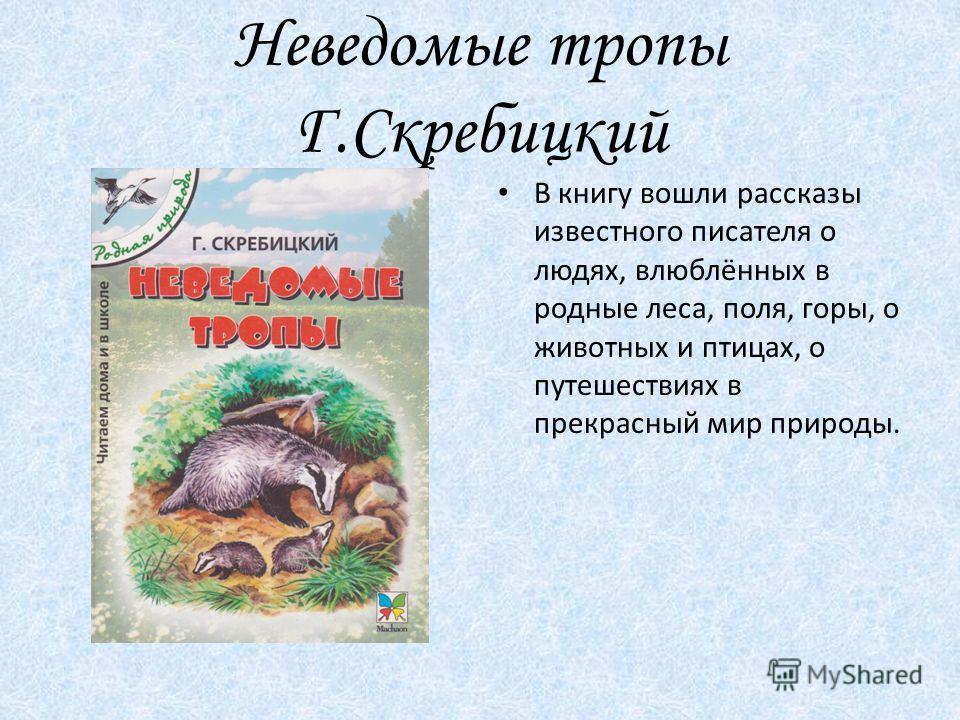 Неведомые тропы Г.Скребицкий В книгу вошли рассказы известного писателя о людях, влюблённых в родные леса, поля, горы, о животных и птицах, о путешествиях в прекрасный мир природы.