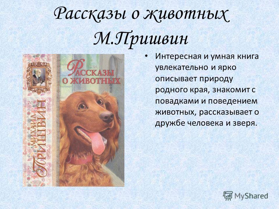 Рассказы о животных М.Пришвин Интересная и умная книга увлекательно и ярко описывает природу родного края, знакомит с повадками и поведением животных, рассказывает о дружбе человека и зверя.