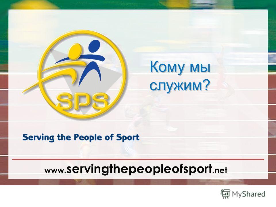 www. servingthepeopleofsport.net Кому мы служим?