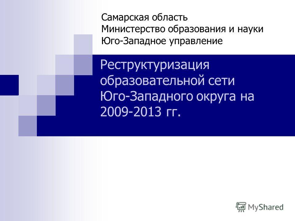 Самарская область Министерство образования и науки Юго-Западное управление Реструктуризация образовательной сети Юго-Западного округа на 2009-2013 гг.