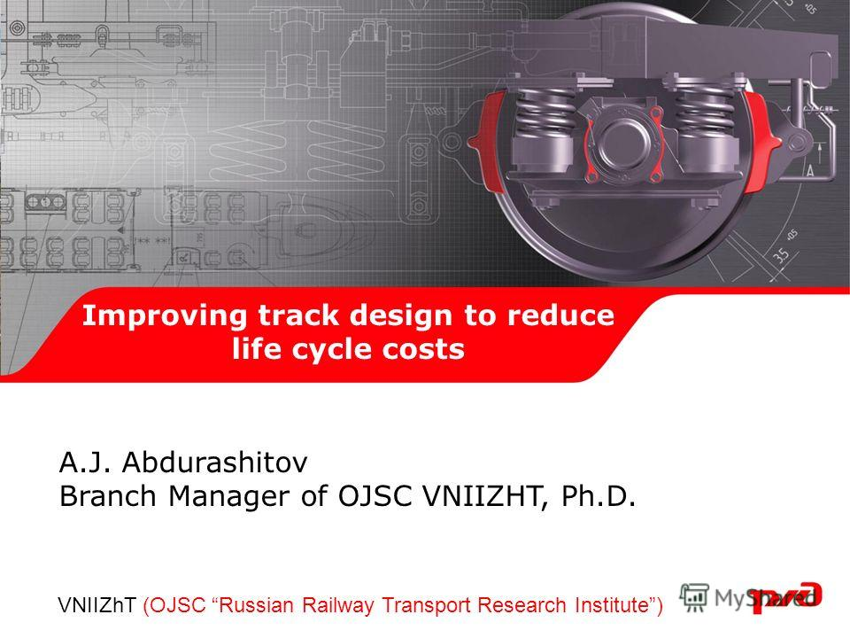 Improving track design to reduce life cycle costs А.J. Abdurashitov Branch Manager of OJSC VNIIZHT, Ph.D. VNIIZhT (OJSC Russian Railway Transport Research Institute)