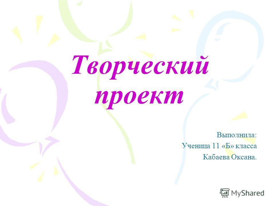 Творческий проект Выполнила: Ученица 11 «Б» класса Кабаева Оксана.