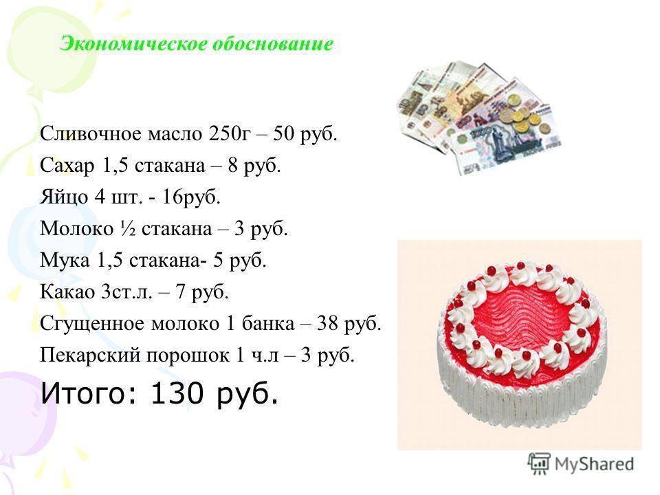 Сливочное масло 250г – 50 руб. Сахар 1,5 стакана – 8 руб. Яйцо 4 шт. - 16руб. Молоко ½ стакана – 3 руб. Мука 1,5 стакана- 5 руб. Какао 3ст.л. – 7 руб. Сгущенное молоко 1 банка – 38 руб. Пекарский порошок 1 ч.л – 3 руб. Итого: 130 руб. Экономическое о