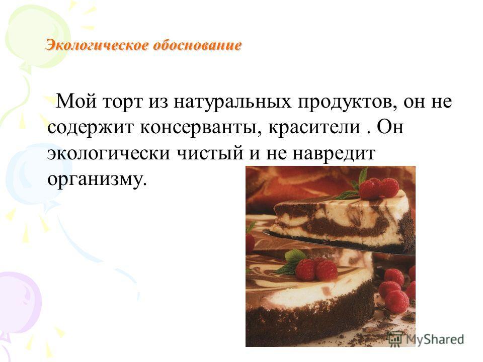 Экологическое обоснование Мой торт из натуральных продуктов, он не содержит консерванты, красители. Он экологически чистый и не навредит организму.
