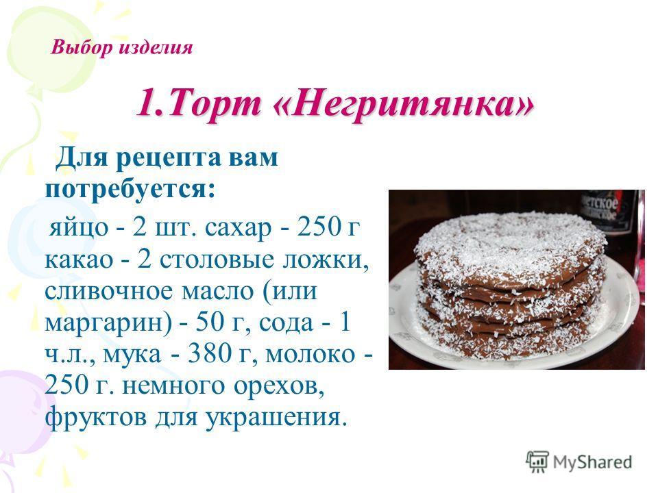 1.Торт «Негритянка» Для рецепта вам потребуется: яйцо - 2 шт. сахар - 250 г какао - 2 столовые ложки, сливочное масло (или маргарин) - 50 г, сода - 1 ч.л., мука - 380 г, молоко - 250 г. немного орехов, фруктов для украшения. Выбор изделия