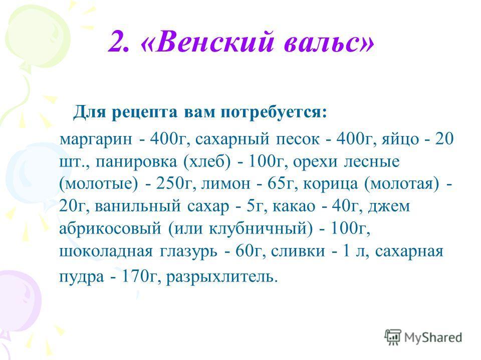 2. «Венский вальс» Для рецепта вам потребуется: маргарин - 400г, сахарный песок - 400г, яйцо - 20 шт., панировка (хлеб) - 100г, орехи лесные (молотые) - 250г, лимон - 65г, корица (молотая) - 20г, ванильный сахар - 5г, какао - 40г, джем абрикосовый (и