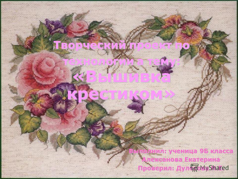 Творческий проект по технологии а тему: «Вышивка крестиком» Выполнил: ученица 9Б класса Алексанова Екатерина Проверил: Дулесова Н.Е.