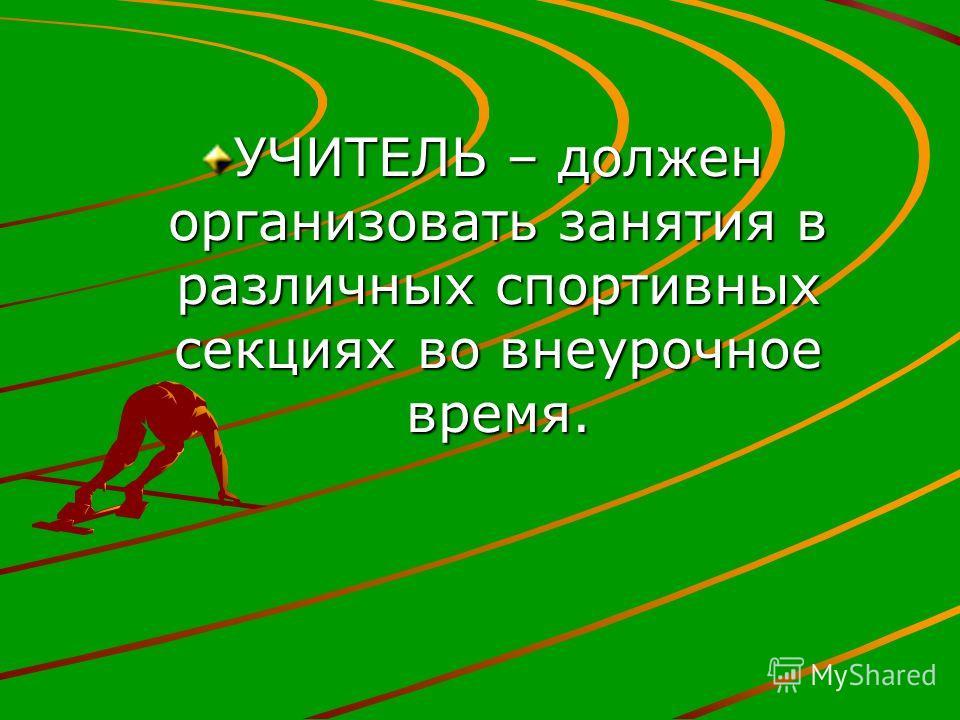 УЧИТЕЛЬ – должен организовать занятия в различных спортивных секциях во внеурочное время.