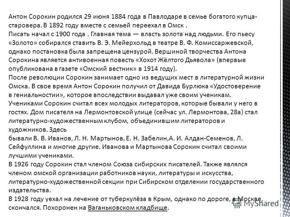 Антон Сорокин родился 29 июня 1884 года в Павлодаре в семье богатого купца- старовера. В 1892 году вместе с семьей переехал в Омск. Писать начал с 1900 года. Главная тема власть золота над людьми. Его пьесу «Золото» собирался ставить В. Э. Мейерхольд