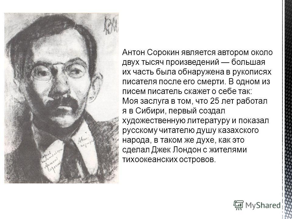 Антон Сорокин является автором около двух тысяч произведений большая их часть была обнаружена в рукописях писателя после его смерти. В одном из писем писатель скажет о себе так: Моя заслуга в том, что 25 лет работал я в Сибири, первый создал художест