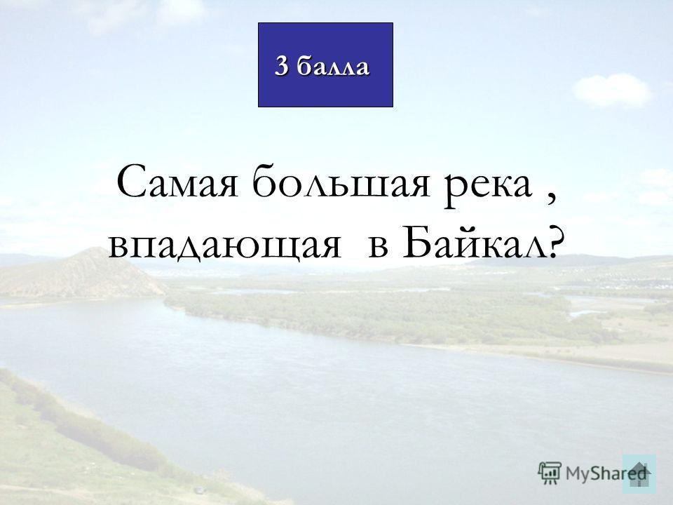 3 балла 3 балла Самая большая река, впадающая в Байкал?