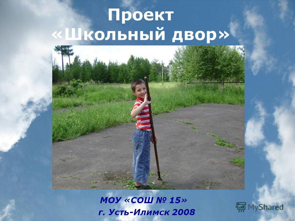Проект «Школьный двор» МОУ «СОШ 15» г. Усть-Илимск 2008