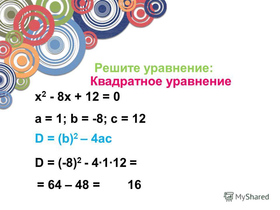 Решите уравнение: Квадратное уравнение x 2 - 8x + 12 = 0 a = 1; b = -8; c = 12 D = (-8) 2 - 4112 = = 64 – 48 =16 D = (b) 2 – 4ac