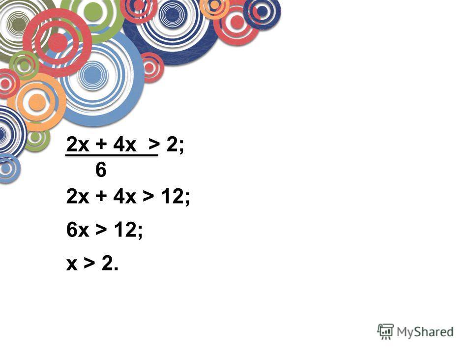 2x + 4x > 2; 6 2x + 4x > 12; 6x > 12; x > 2.