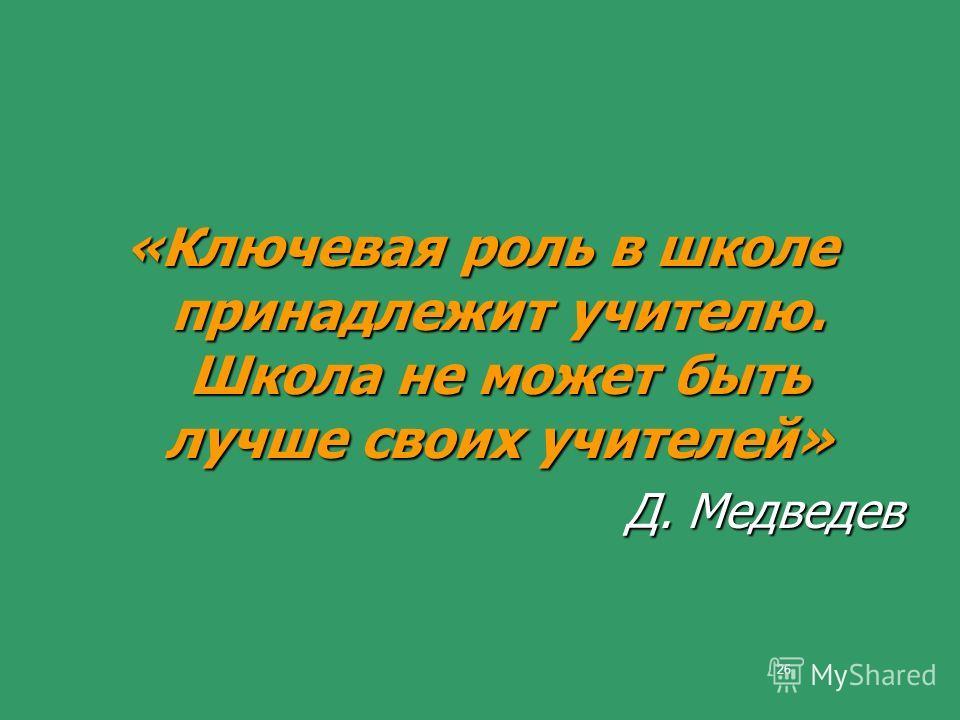 26 «Ключевая роль в школе принадлежит учителю. Школа не может быть лучше своих учителей» Д. Медведев