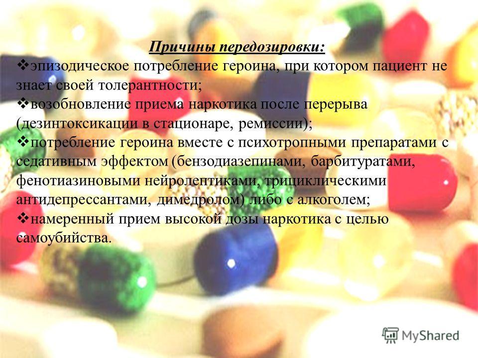 Причины передозировки: эпизодическое потребление героина, при котором пациент не знает своей толерантности; возобновление приема наркотика после перерыва (дезинтоксикации в стационаре, ремиссии); потребление героина вместе с психотропными препаратами