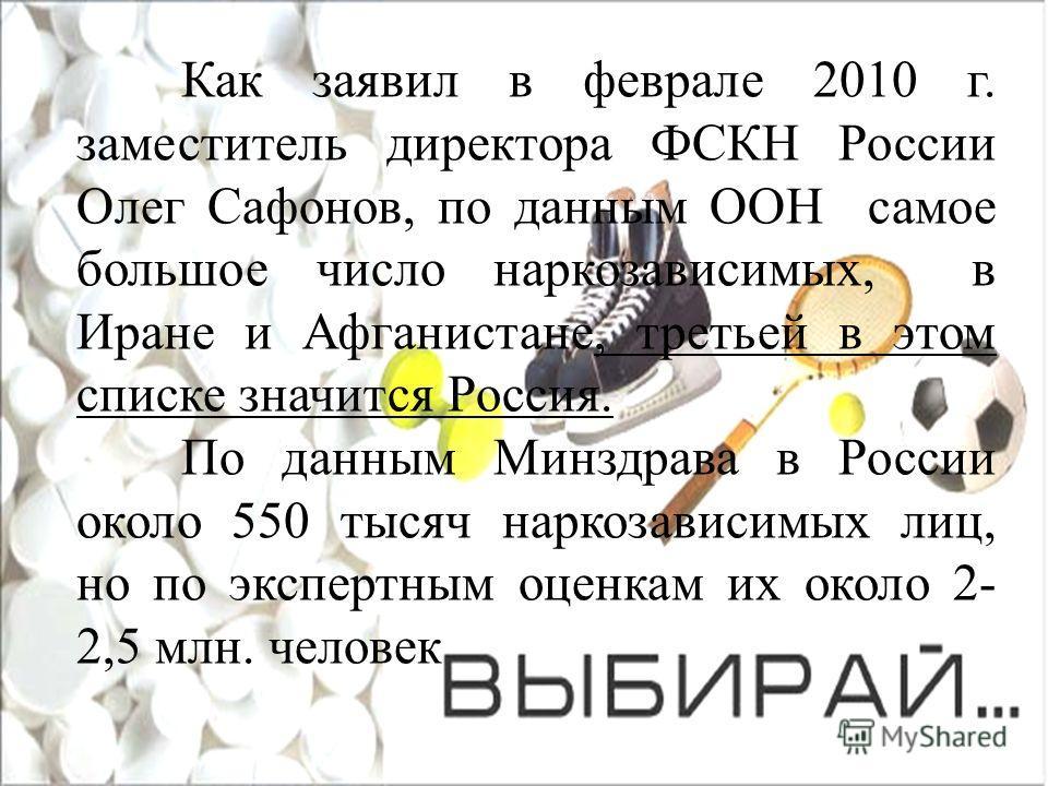 Как заявил в феврале 2010 г. заместитель директора ФСКН России Олег Сафонов, по данным ООН самое большое число наркозависимых, в Иране и Афганистане, третьей в этом списке значится Россия. По данным Минздрава в России около 550 тысяч наркозависимых л