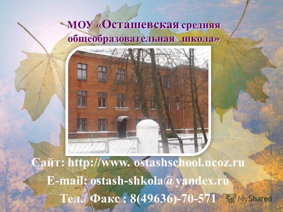 1 Сайт : http://www. ostashschool.ucoz.ru E-mail: ostash-shkola@yandex.ru Тел./ Факс : 8(49636)-70-571 МОУ « Осташевская средняя общеобразовательная школа»
