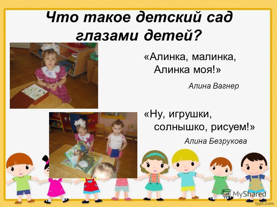 Что такое детский сад глазами детей? «Алинка, малинка, Алинка моя!» Алина Вагнер «Ну, игрушки, солнышко, рисуем!» Алина Безрукова