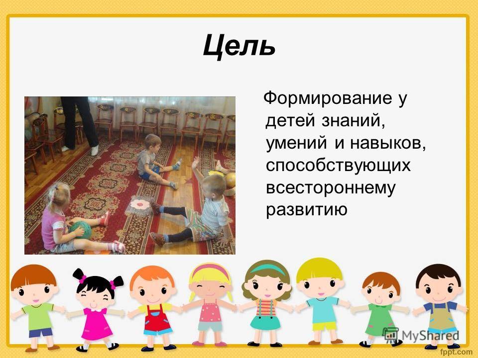 Цель Формирование у детей знаний, умений и навыков, способствующих всестороннему развитию