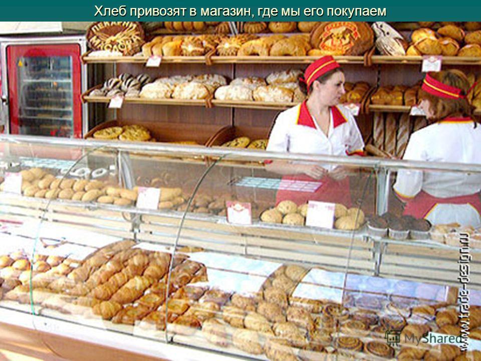 Хлеб привозят в магазин, где мы его покупаем