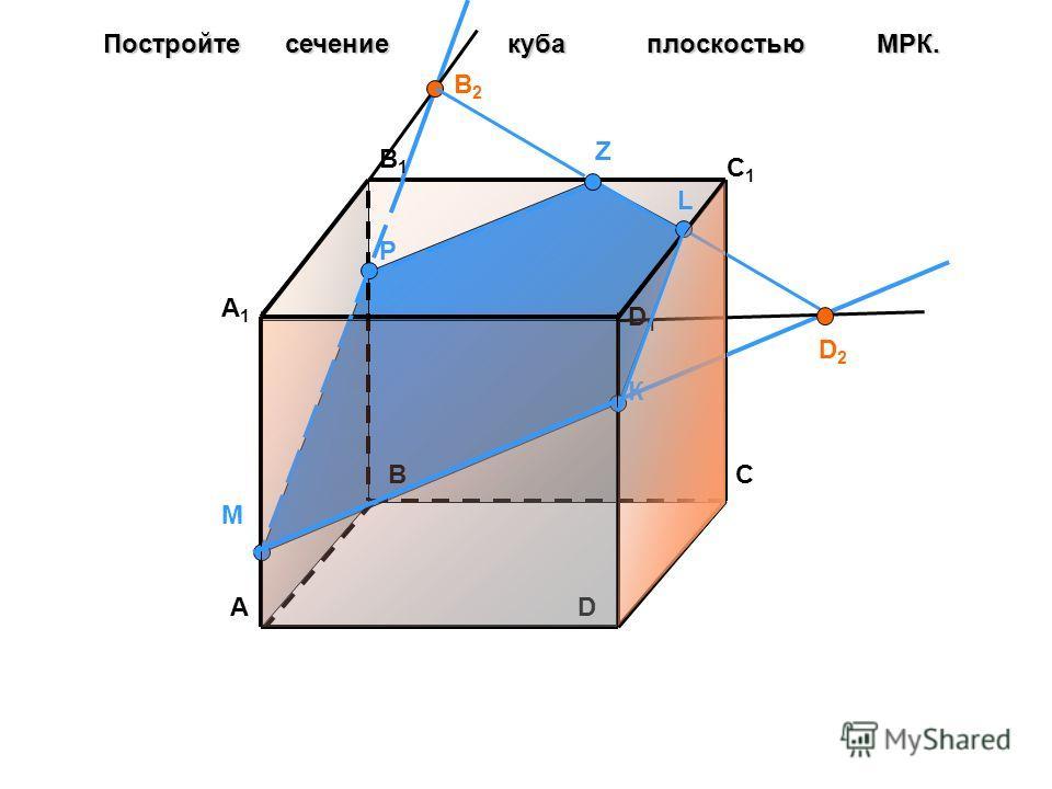 Постройте сечение куба плоскостью МРК. М Р К А ВС D D1D1 A1A1 B1B1 C1C1 B2B2 D2D2 L Z