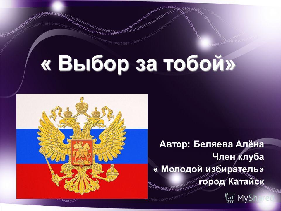 « Выбор за тобой» Автор: Беляева Алёна Член клуба « Молодой избиратель» город Катайск