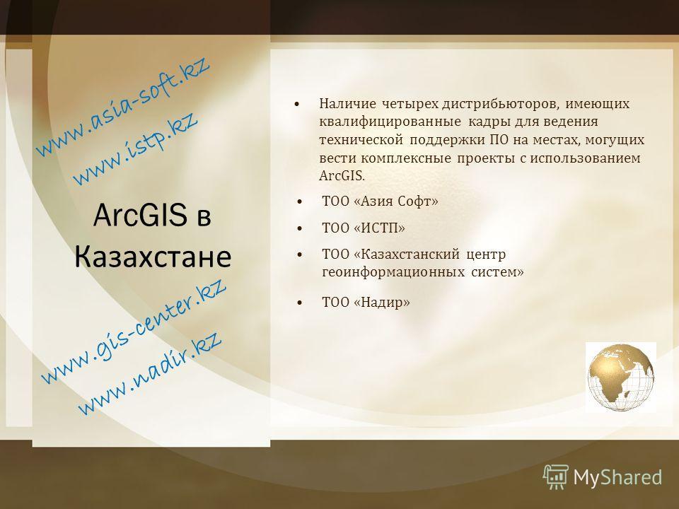ArcGIS в Казахстане Наличие четырех дистрибьюторов, имеющих квалифицированные кадры для ведения технической поддержки ПО на местах, могущих вести комплексные проекты с использованием ArcGIS. w w w. a s i a - s o f t. k z ТОО «Азия Софт» ТОО «ИСТП» w