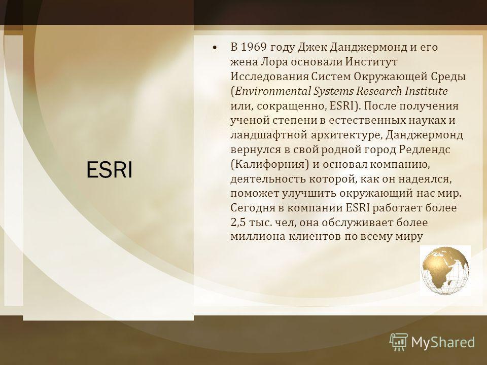 ESRI В 1969 году Джек Данджермонд и его жена Лора основали Институт Исследования Систем Окружающей Среды (Environmental Systems Research Institute или, сокращенно, ESRI). После получения ученой степени в естественных науках и ландшафтной архитектуре,