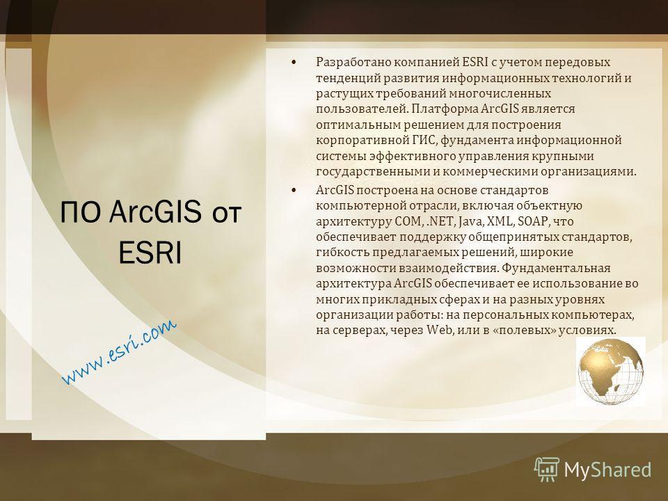 ПО ArcGIS от ESRI Разработано компанией ESRI с учетом передовых тенденций развития информационных технологий и растущих требований многочисленных пользователей. Платформа ArcGIS является оптимальным решением для построения корпоративной ГИС, фундамен