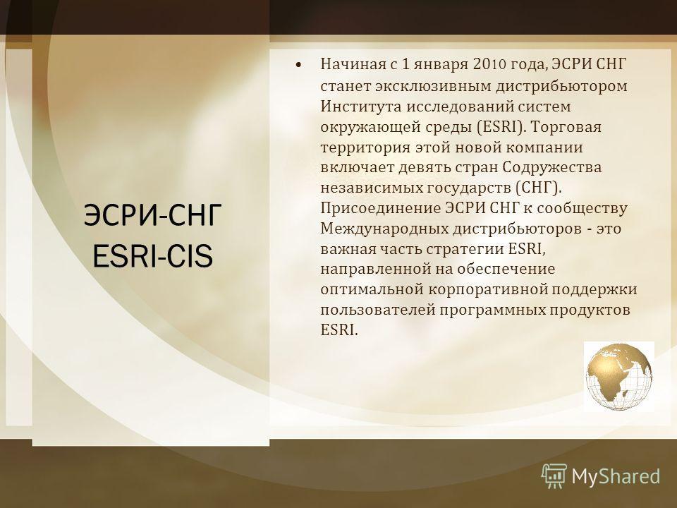 ЭСРИ - СНГ ESRI-CIS Начиная с 1 января 2010 года, ЭСРИ СНГ станет эксклюзивным дистрибьютором Института исследований систем окружающей среды (ESRI). Торговая территория этой новой компании включает девять стран Содружества независимых государств ( СН