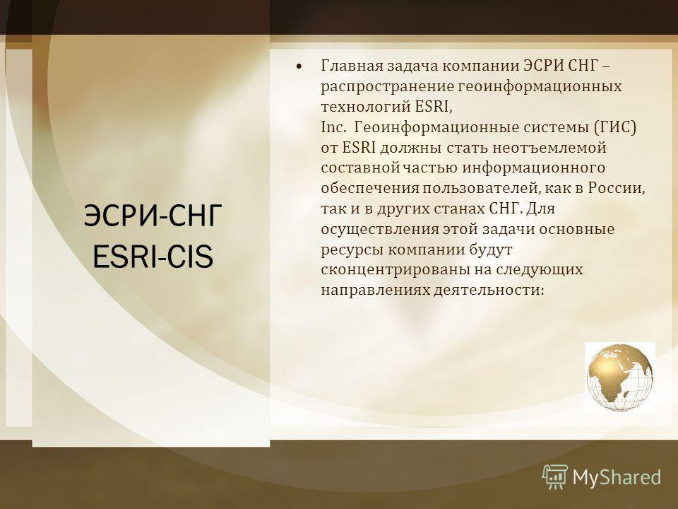 ЭСРИ - СНГ ESRI-CIS Главная задача компании ЭСРИ СНГ – распространение геоинформационных технологий ESRI, Inc. Геоинформационные системы ( ГИС ) от ESRI должны стать неотъемлемой составной частью информационного обеспечения пользователей, как в Росси