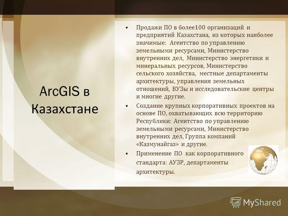 ArcGIS в Казахстане Продажи ПО в более 100 организаций и предприятий Казахстана, из которых наиболее значимые : Агентство по управлению земельными ресурсами, Министерство внутренних дел, Министерство энергетики и минеральных ресурсов, Министерство се