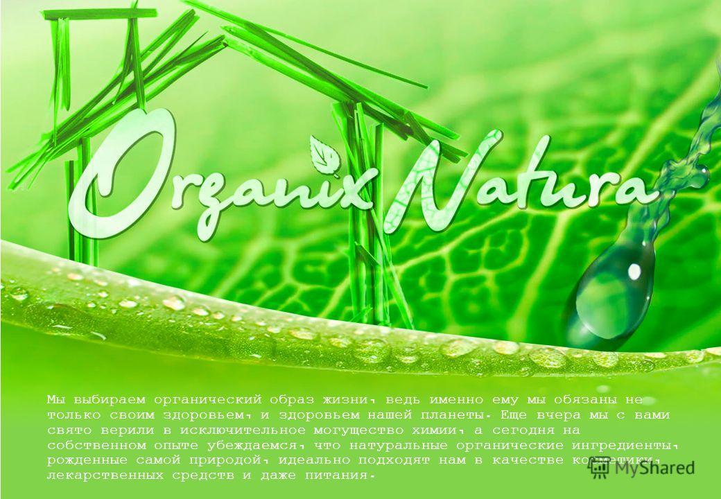 Мы выбираем органический образ жизни, ведь именно ему мы обязаны не только своим здоровьем, и здоровьем нашей планеты. Еще вчера мы с вами свято верили в исключительное могущество химии, а сегодня на собственном опыте убеждаемся, что натуральные орга