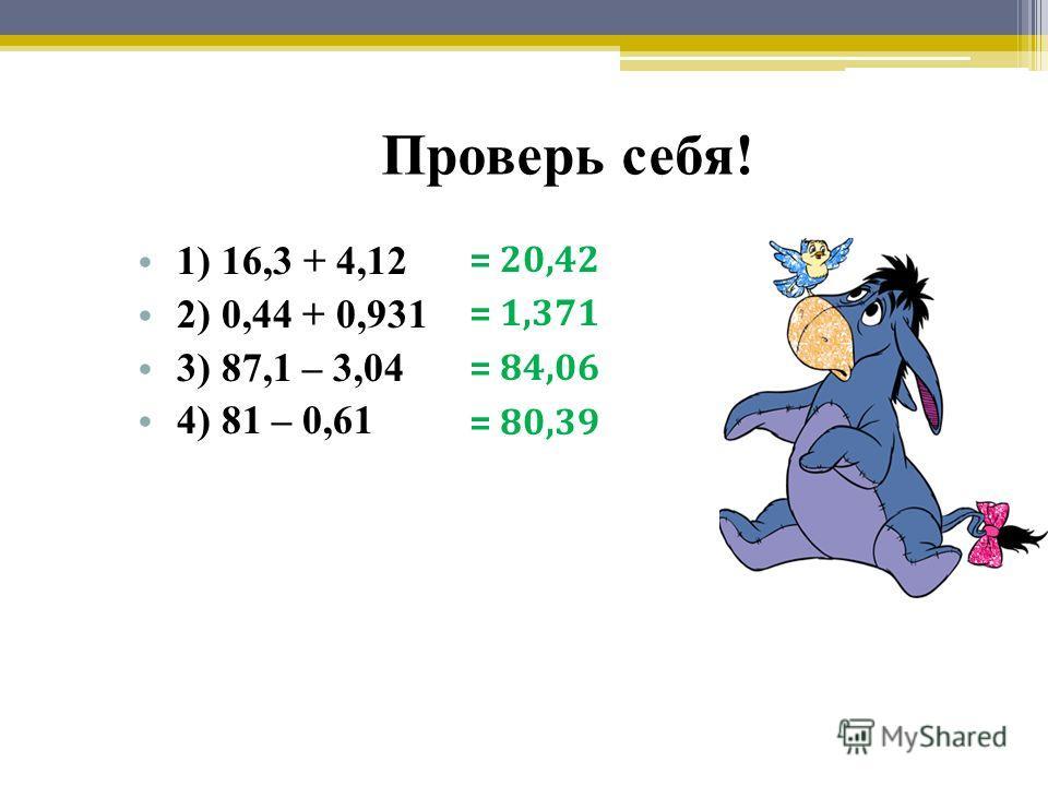 Проверь себя! 1) 16,3 + 4,12 2) 0,44 + 0,931 3) 87,1 – 3,04 4) 81 – 0,61 = 20,42 = 1,371 = 84,06 = 80,39