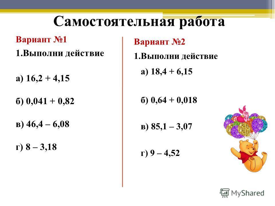 Самостоятельная работа Вариант 1 1.Выполни действие а) 16,2 + 4,15 б) 0,041 + 0,82 в) 46,4 – 6,08 г) 8 – 3,18 Вариант 2 1.Выполни действие а) 18,4 + 6,15 б) 0,64 + 0,018 в) 85,1 – 3,07 г) 9 – 4,52