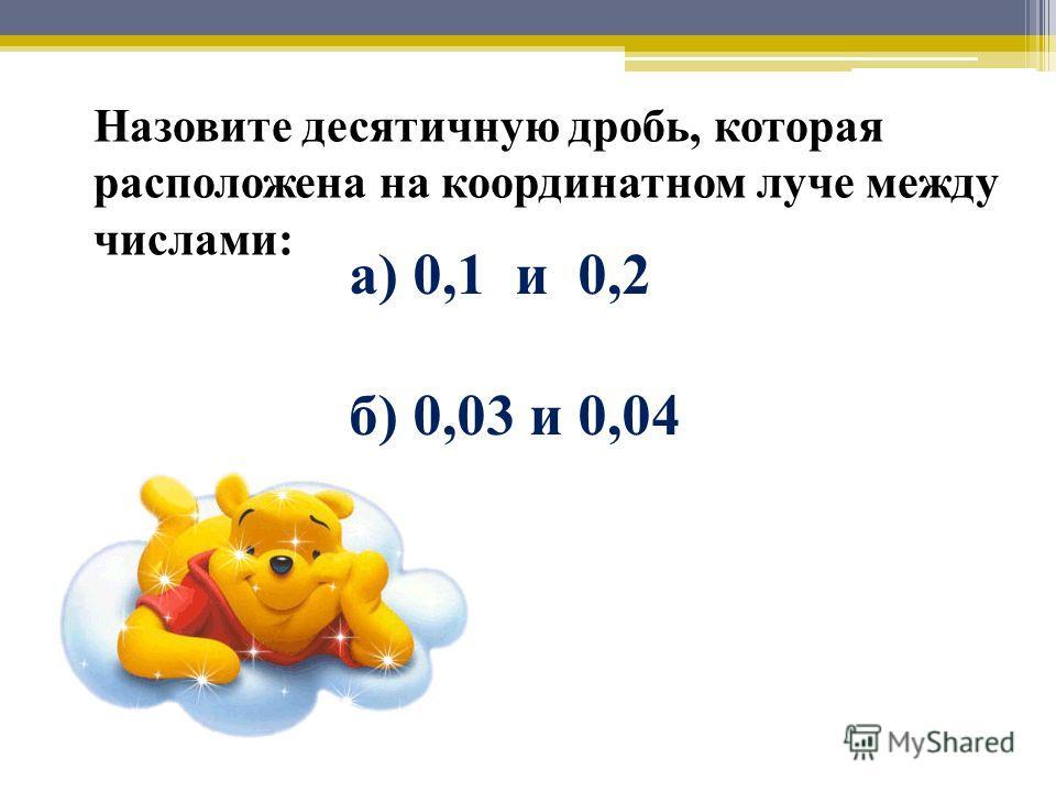 Назовите десятичную дробь, которая расположена на координатном луче между числами: а) 0,1 и 0,2 б) 0,03 и 0,04