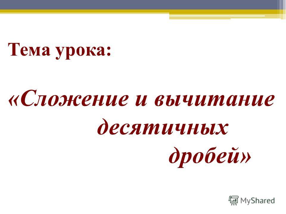 Тема урока: «Сложение и вычитание десятичных дробей»