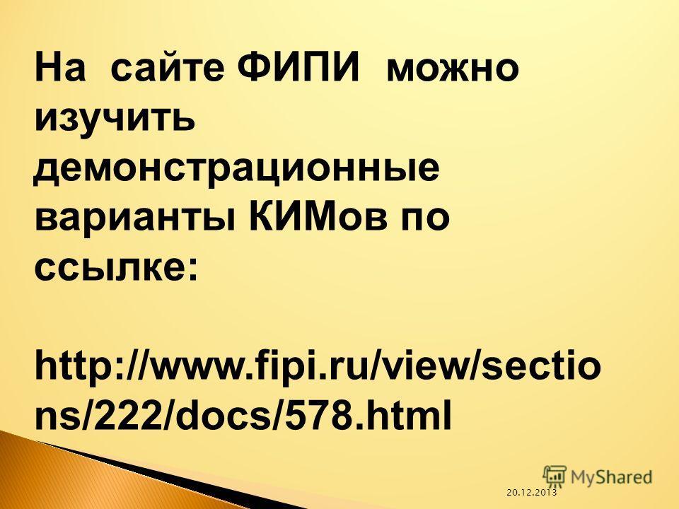 20.12.2013 На сайте ФИПИ можно изучить демонстрационные варианты КИМов по ссылке: http://www.fipi.ru/view/sectio ns/222/docs/578.html