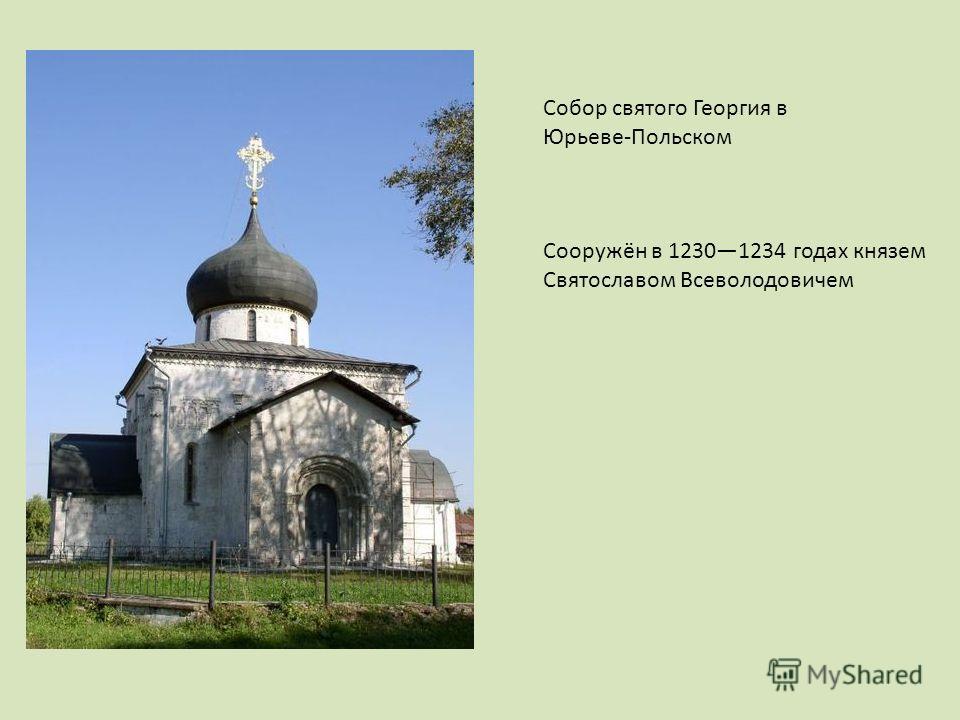 Собор святого Георгия в Юрьеве-Польском Сооружён в 12301234 годах князем Святославом Всеволодовичем