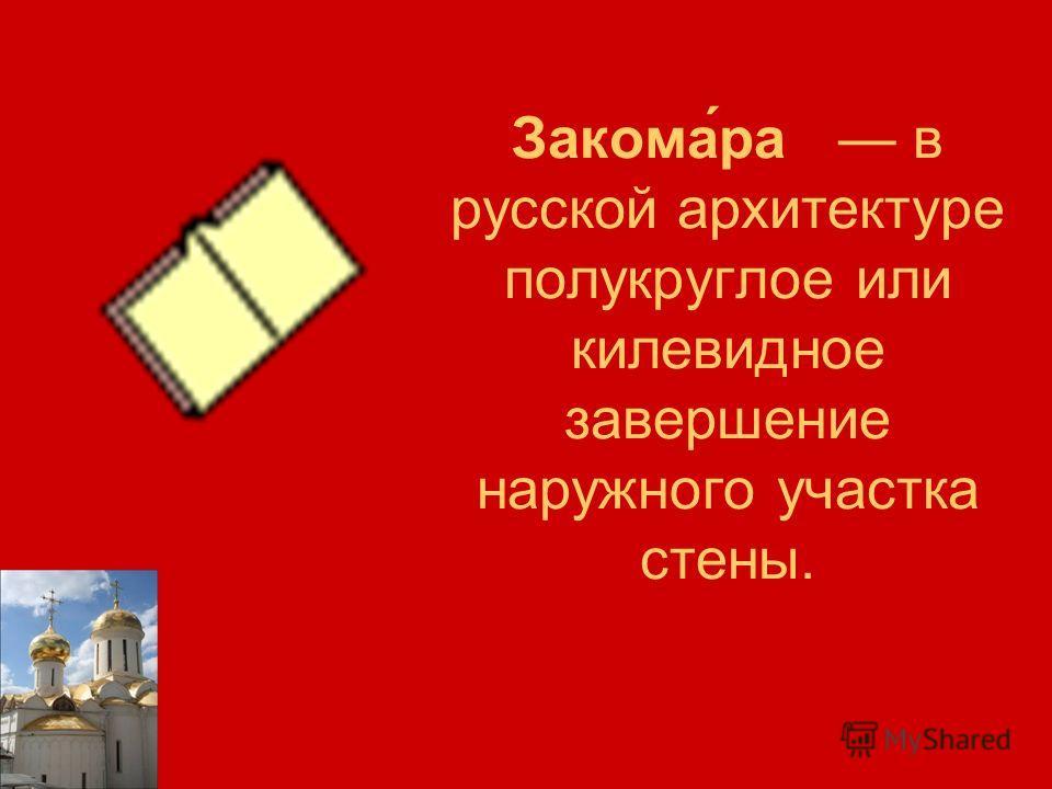 Закома́ра в русской архитектуре полукруглое или килевидное завершение наружного участка стены.