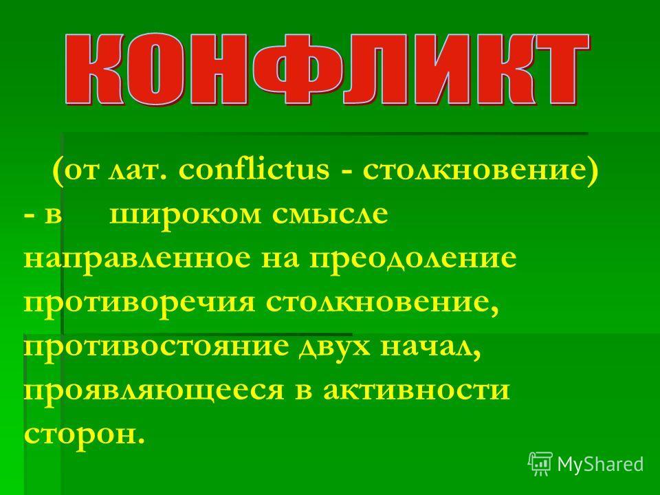 (от лат. conflictus - столкновение) - в широком смысле направленное на преодоление противоречия столкновение, противостояние двух начал, проявляющееся в активности сторон.