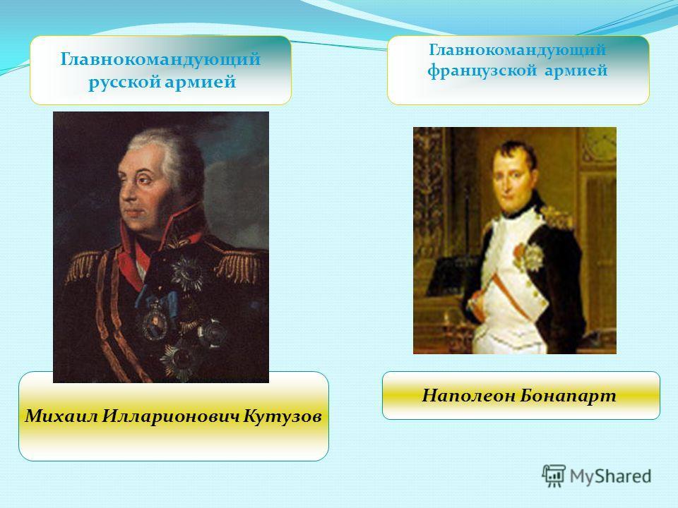 Главнокомандующий русской армией Главнокомандующий французской армией Михаил Илларионович Кутузов Наполеон Бонапарт