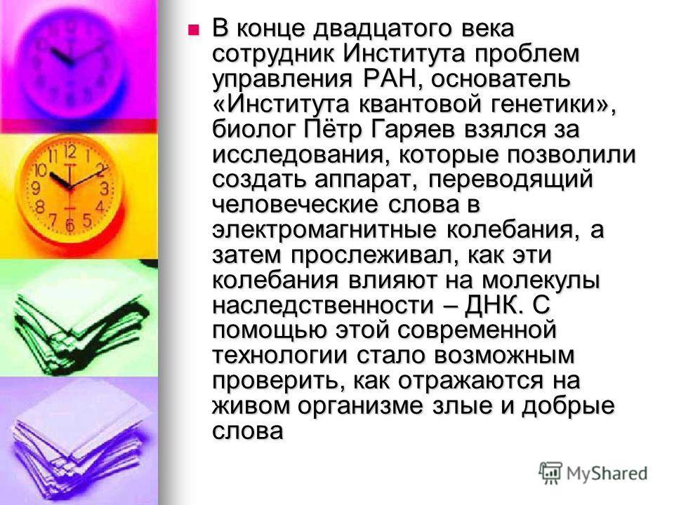 В конце двадцатого века сотрудник Института проблем управления РАН, основатель «Института квантовой генетики», биолог Пётр Гаряев взялся за исследования, которые позволили создать аппарат, переводящий человеческие слова в электромагнитные колебания,